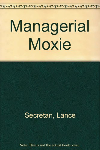 Managerial Moxie: The 8 Proven Steps to Empowering Employees and Supercharging Your Company - Lance Secretan