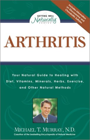 Arthritis: Your Natural Guide to Healing with Diet, Vitamins, Minerals, Herbs, Exercise, an d Other Natural Methods (Getting Well Naturally) - Michael T. Murray N.D.