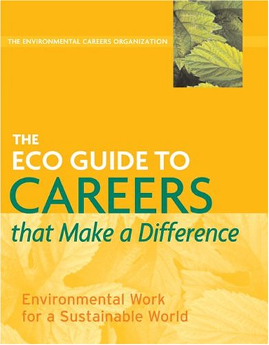 The ECO Guide to Careers that Make a Difference: Environmental Work for a Sustainable World - Environmental Careers Organization