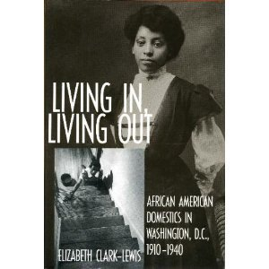 Living In, Living Out: African American Domestics in Washington, D.C., 1910-1940 - Elizabeth Clark-Lewis