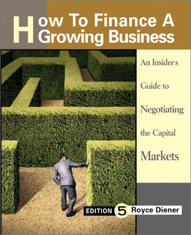 How to Finance a Growing Business: An Insider's Guide to Negotiating the Capital Markets - Royce Diener