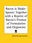 Bacon Is Shake-Speare: Together with a Reprint of Bacon's Promus of Formularies and Elegancies - Durning-Lawrence, Edwin