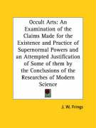 Occult Arts: An Examination of the Claims Made for the Existence and Practice of Supernormal Powers and an Attempted Justification