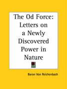 The Od Force: Letters on a Newly Discovered Power in Nature