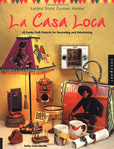 La Casa Loca: Latino Style Comes Home: 45 Funky Craft Projects for Decorating and Entertaining - Kathy Cano-Murillo