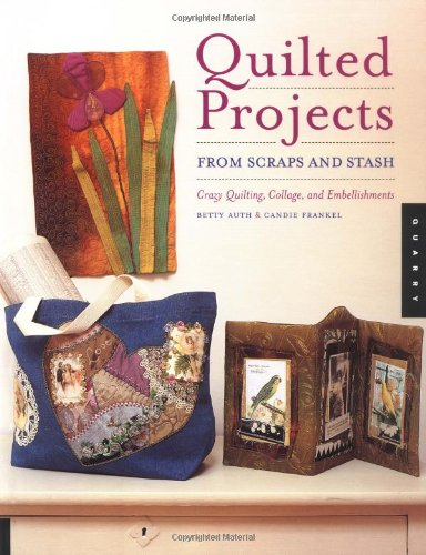 Quilted Projects from Scraps and Stash: Crazy Quilting, Collage, and Embellishments - Betty Auth; Candie Frankel