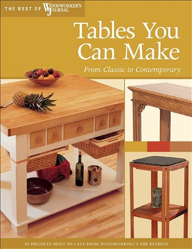 Tables You Can Make: From Classic to Contemporary (Best of Woodworker's Journal) - Woodworker's Journal; John English; Chris Inman; Rick White; Mike McGlynn; Jeff Greef; Lili Jackson; Tim Johns