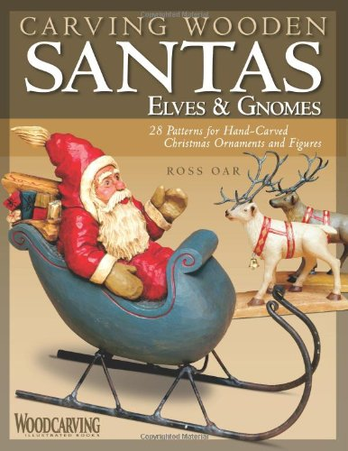Carving Wooden Santas, Elves  &  Gnomes: 28 Patterns for Hand-Carved Christmas Ornaments  &  Figures (Woodcarving Illustrated Books) - Ross Oar