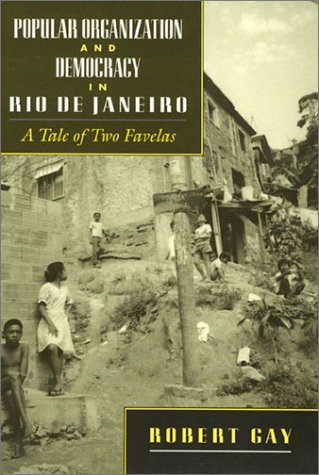Popular Organization and Democracy in Rio De Janeiro: A Tale of Two Favelas - Robert Gay