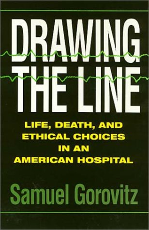 Drawing The Line: Life, Death, and Ethical Choices in an American Hospital - Samuel Gorovitz