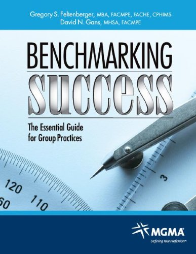 Benchmarking Success: The Essential Guide for Group Practices - Gregory S. Feltenberger; David N. Gans