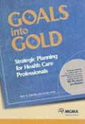 Goals Into Gold: Strategic Planning for Health Care Professionals - Fabrizio, Nick A.
