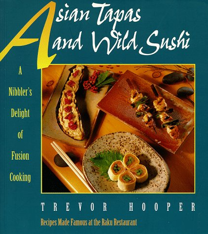 Asian Tapas and Wild Sushi: A Nibblers Delight of Fusion Cooking - Trevor Hooper