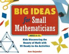 Big Ideas for Small Mathematicians: Kids Discovering the Beauty of Math with 22 Ready-To-Go Activities