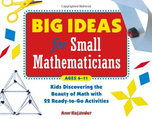 Big Ideas for Small Mathematicians: Kids Discovering the Beauty of Math with 22 Ready-to-Go Activities - Ann Kajander