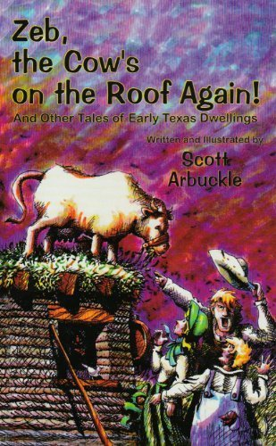 Zeb! the Cow's on the Roof Again: And Other Tales of Early Texas Dwellings - Scott Arbuckle