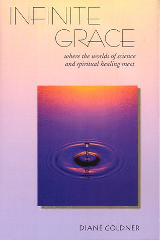 Infinite Grace: Where the Worlds of Science and Spiritual Healing Meet - Diane Goldner