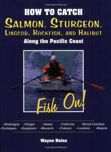 How to Catch Salmon, Sturgeon, Lingcod, Rockfish, and Halibut: Along the Pacific Coast - Wayne Heinz