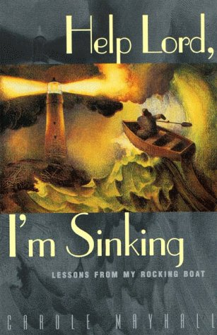 Help Lord, I'm Sinking: Lessons From My Rocking Boat - Carole Mayhall