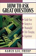 How to Ask Great Questions: Guide Your Group to a Meaningful Life-Changing Experience