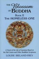 The Blossom of Buddha, Book Two: The Homeless One, a Novel of the Life of Gautama Based on the Pali Canon and Other Buddhist Scriptures