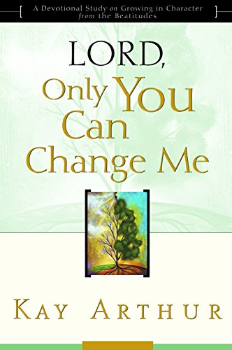 Lord, Only You Can Change Me: A Devotional Study on Growing in Character from the Beatitudes - Arthur, Kay
