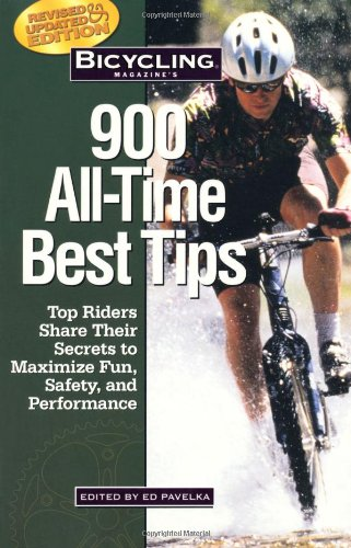 Bicycling Magazine's 900 All-Time Best Tips: Top Riders Share Their Secrets to Maximize Fun, Safety, and Performance - EDITED BY ED PAVELKA