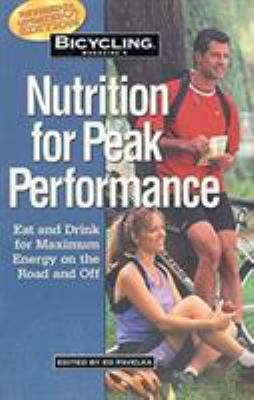 Bicycling Magazine's Nutrition for Peak Performance : Eat and Drink for Maximum Energy on the Road and Off - Ed Pavelka