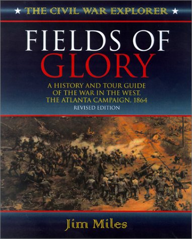 Fields of Glory: A History and Tour Guide of the War in the West, the Atlanta Campaign, 1864 (Civil War Explorer Series) - Jim Miles
