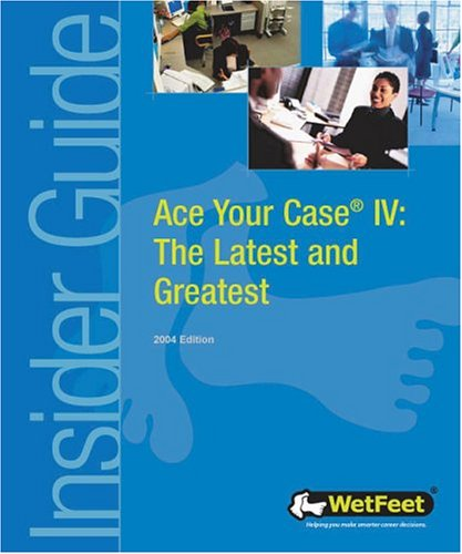 Ace Your Case IV: The Latest and Greatest (WetFeet Insider Guide) - WetFeet