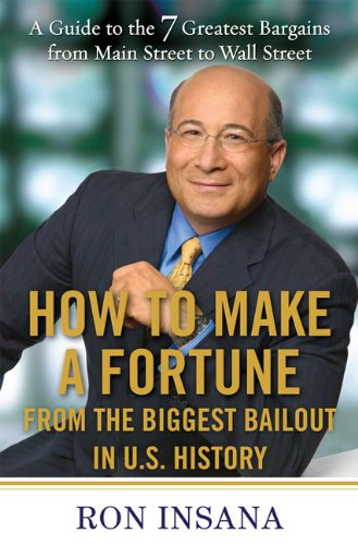 How to Make a Fortune from the Biggest Bailout in U.S. History: A Guide to the 7 Greatest Bargains from Main Street to WallStreet - Ron Insana