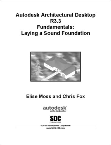 Autodesk Architectural Desktop R3.3 Fundamentals : Laying a Sound Foundation - Chris Fox; Elise Moss