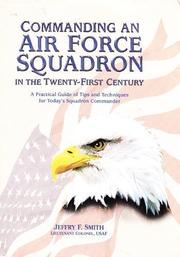 Commanding an Air Force squadron in the twenty-first century: A practical guide of tips and techniques for today's squadron commander - Jeffry F Smith