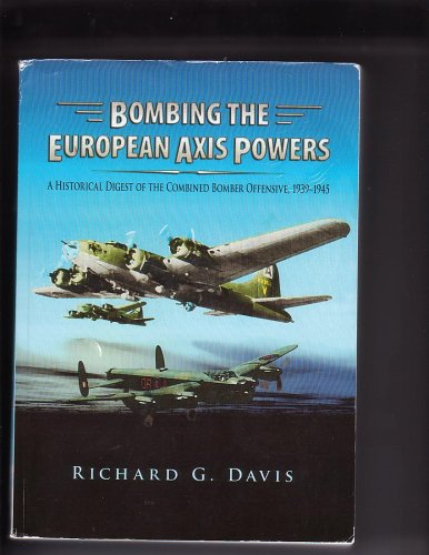 Bombing the European Axis Powers: A Historical Digest of the Combined Bomber Offensive, 1939-1945 - Richard G. Davis