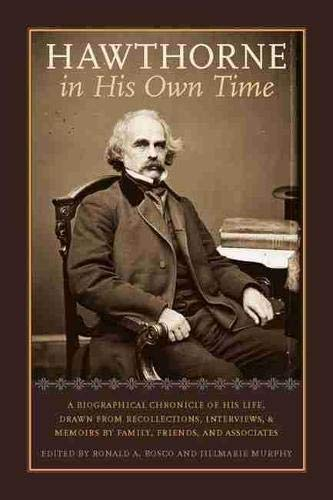 Hawthorne in His Own Time: A Biographical Chronicle of His Life, Drawn from Recollections, Interviews, and Memoirs by Family, Friends, and Associates - Ronald A. Bosco, Jillmarie Murphy, Joel Myerson