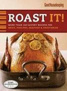 Good Housekeeping Roast It!: More Than 140 Savory Recipes for Meat, Poultry, Seafood & Vegetables