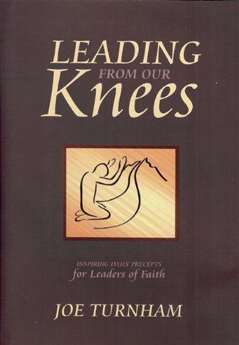Leading From Our Knees: Inspiring Daily Precepts for Leaders of Faith - Joe Turnham