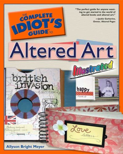 The Complete Idiot's Guide to Altered Art Illustrated - Allyson Bright Meyer