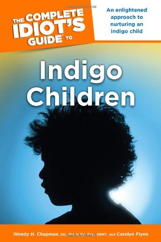 The Complete Idiot's Guide to Indigo Children - Wendy H. Chapman Dir. MA Ed. Psy. SRMT; Carolyn Flynn