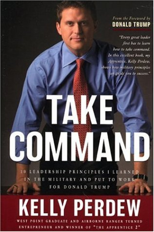 Take Command: 10 Leadership Principles I Learned in the Military and Put to Work for Donald Trump - Kelly Perdew