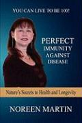 Perfect Immunity Against Disease - Nature's Secrets to Health and Longevity - Martin, Noreen