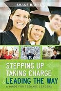 Stepping Up, Taking Charge & Leading the Way: A Guide for Teenage Leaders - Barker, Shane R.