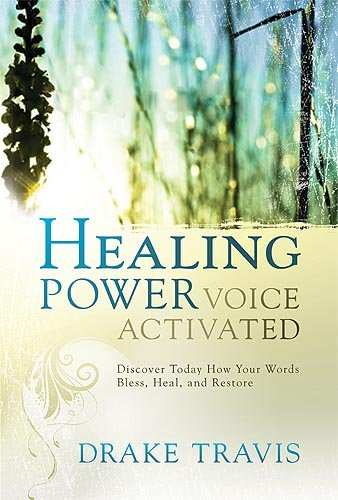 Healing Power, Voice Activated: Discover Today How Your Words Bless, Heal, and Restore - Drake Travis