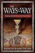 The Ways of the Way: Restoring the Jewish Roots of the Modern Church: An Examination of the History, Theology, and Worship Practice of the
