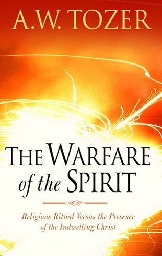 The Warfare of the Spirit: Religious Ritual Versus the Presence of the Indwelling Christ - A. W. Tozer