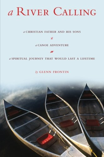 A River Calling: A Christian Father and His Sons; A Canoe Adventure; A Spiritual Journey That Would Last a Lifetime - Glenn Frontin