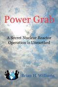 Power Grab: A Secret Nuclear Reactor Operation Is Unearthed - Williams, Brian H.