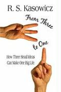 From Three to One: How Three Small Ideas Can Make One Big Life - Kasowicz, R. S.
