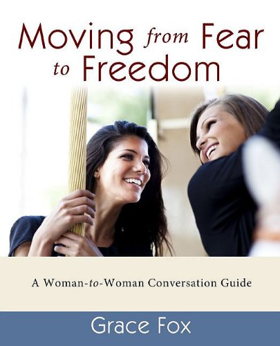 Moving from Fear to Freedom: A Woman-To-Woman Conversation Guide - Grace Fox