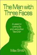 The Man with Three Faces: A Lesson in Letting Go and Letting God Take Over - Smith, Max